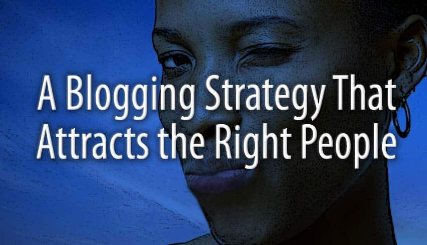 A Blogging Strategy That Attracts the Right People