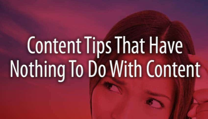 Content Tips That Have Nothing To Do With Content