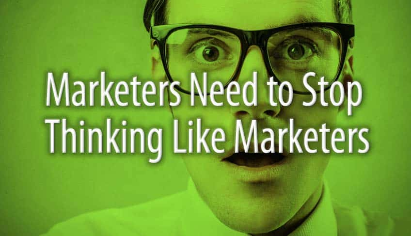 Marketers Need To Stop Thinking Like Marketers
