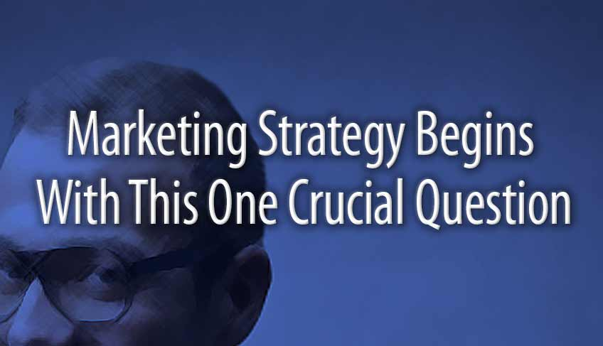 Marketing Strategy Begins With This One Crucial Question